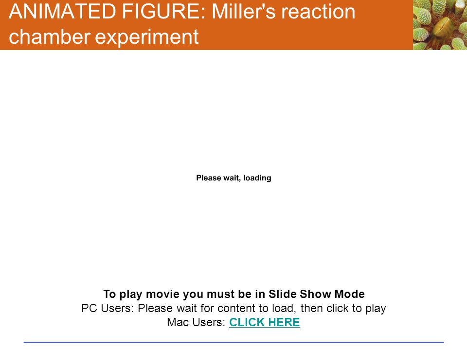 ANIMATED FIGURE: Miller's reaction chamber experiment To play movie you must be in Slide Show Mode PC Users: Please wait for content to load, then cli