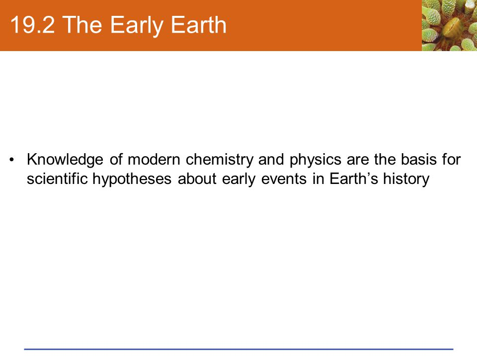 19.2 The Early Earth Knowledge of modern chemistry and physics are the basis for scientific hypotheses about early events in Earth's history
