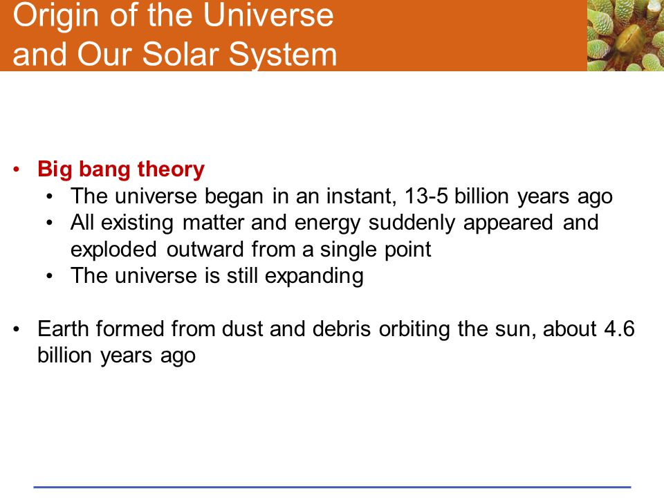Origin of the Universe and Our Solar System Big bang theory The universe began in an instant, 13-5 billion years ago All existing matter and energy su