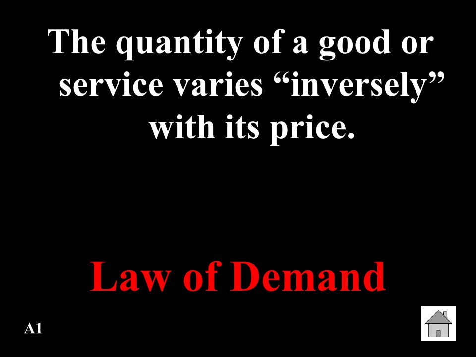 A1 The quantity of a good or service varies inversely with its price. Law of Demand