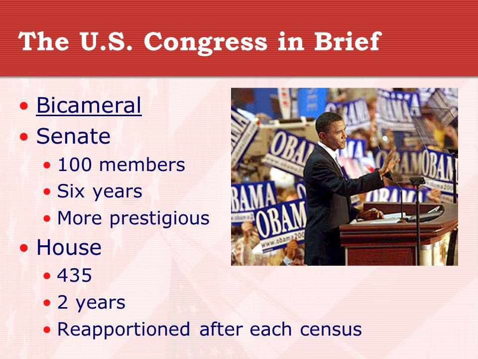 The U.S. Congress in Brief Bicameral Senate 100 members Six years More prestigious House 435 2 years Reapportioned after each census