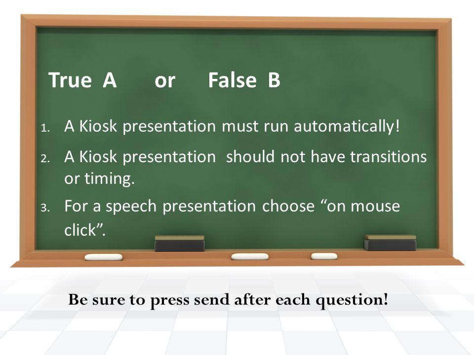 True A or False B 1. A Kiosk presentation must run automatically.