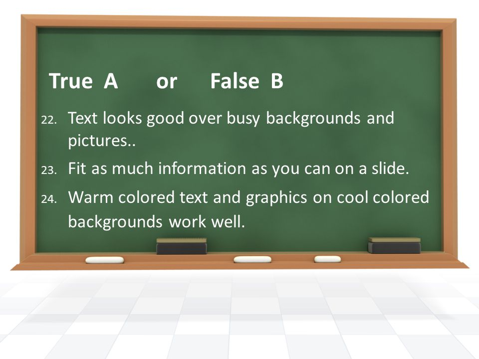 True A or False B 22. Text looks good over busy backgrounds and pictures..