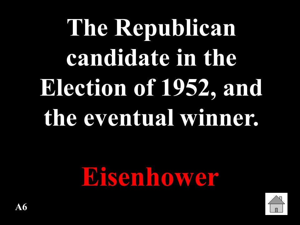 A6 The Republican candidate in the Election of 1952, and the eventual winner. Eisenhower
