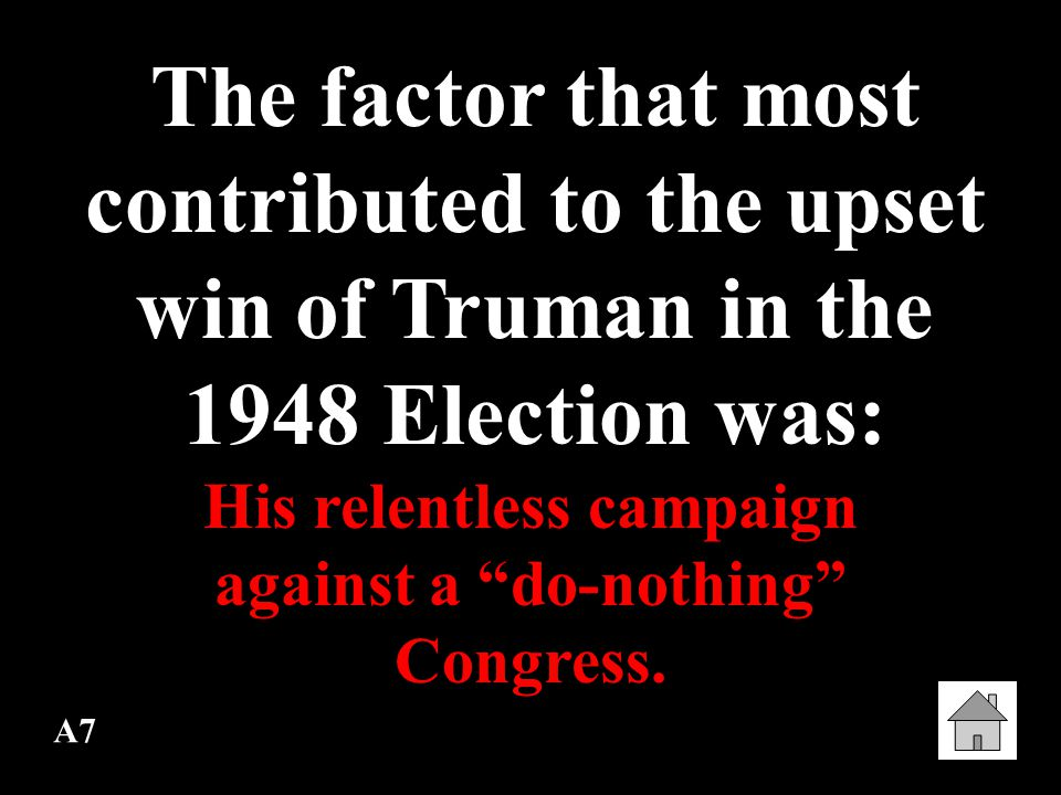 A7 The factor that most contributed to the upset win of Truman in the 1948 Election was: His relentless campaign against a do-nothing Congress.