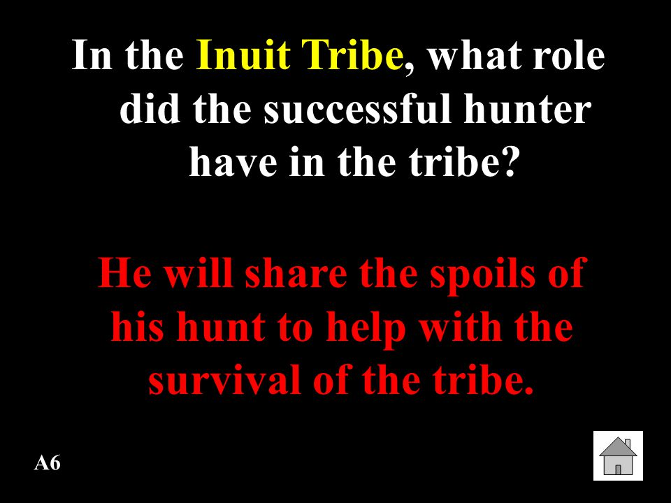 A6 In the Inuit Tribe, what role did the successful hunter have in the tribe.