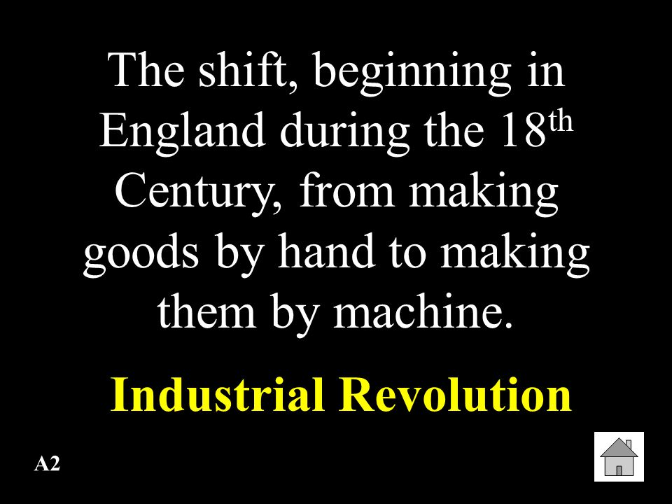 A2 The shift, beginning in England during the 18 th Century, from making goods by hand to making them by machine.