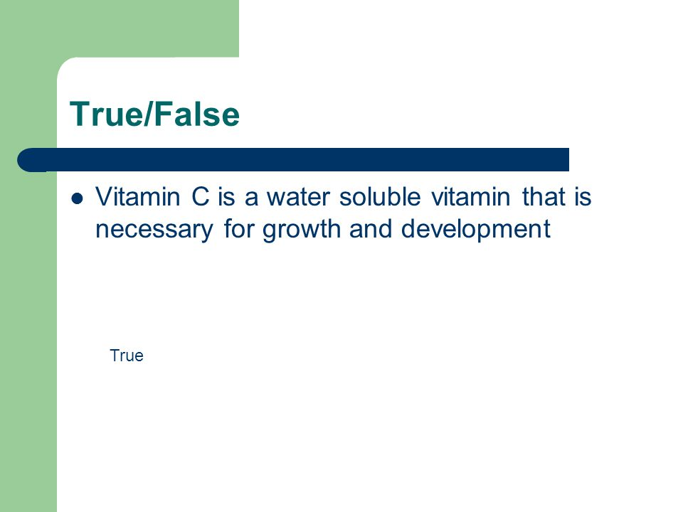 True/False Vitamin C is a water soluble vitamin that is necessary for growth and development True