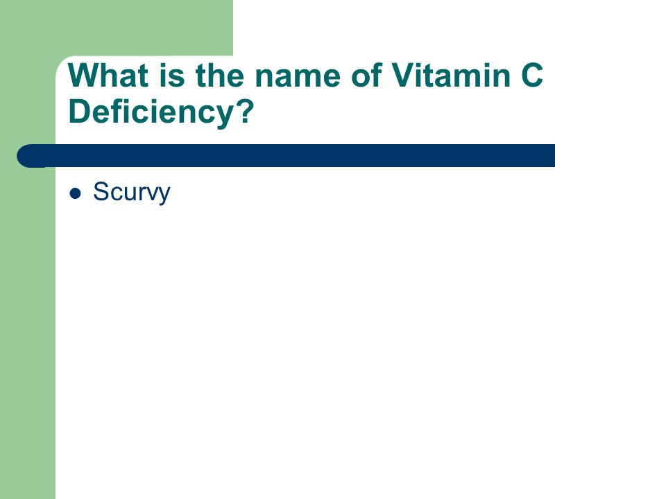 What is the name of Vitamin C Deficiency? Scurvy