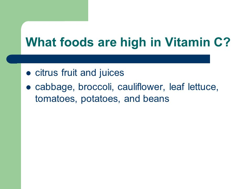 What foods are high in Vitamin C? citrus fruit and juices cabbage, broccoli, cauliflower, leaf lettuce, tomatoes, potatoes, and beans
