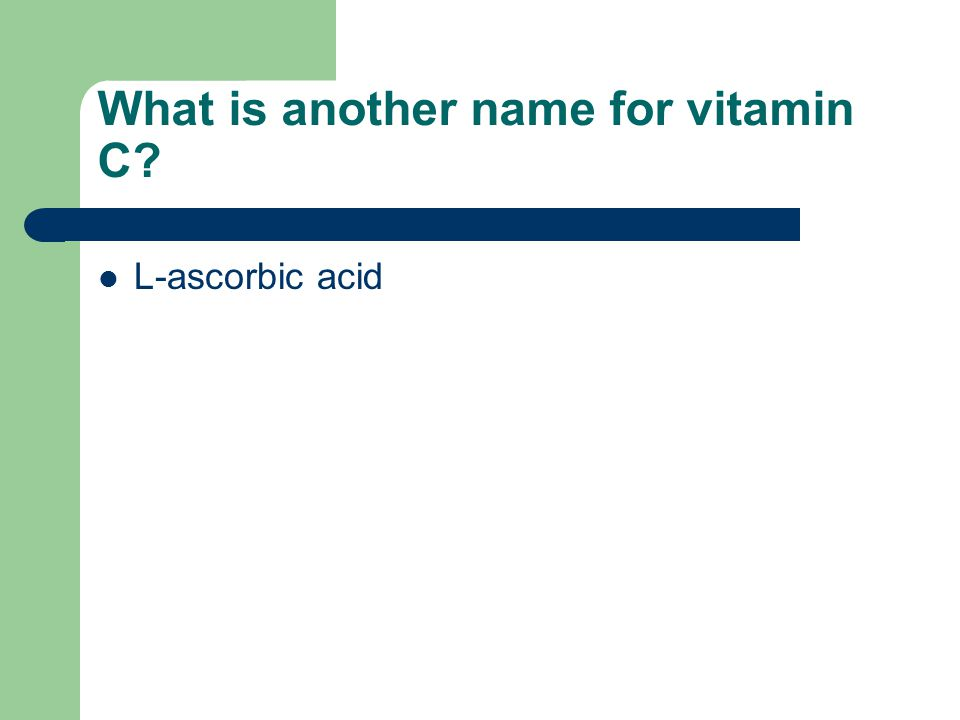 What is another name for vitamin C? L-ascorbic acid