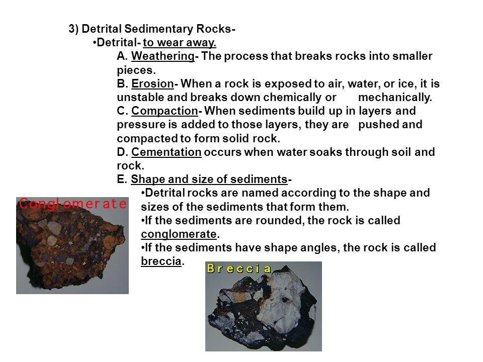3) Detrital Sedimentary Rocks- Detrital- to wear away. A. Weathering- The process that breaks rocks into smaller pieces. B. Erosion- When a rock is ex