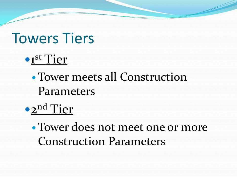 Towers Tiers 1 st Tier Tower meets all Construction Parameters 2 nd Tier Tower does not meet one or more Construction Parameters