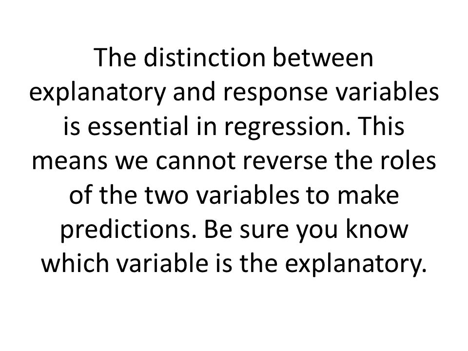 The distinction between explanatory and response variables is essential in regression. This means we cannot reverse the roles of the two variables to