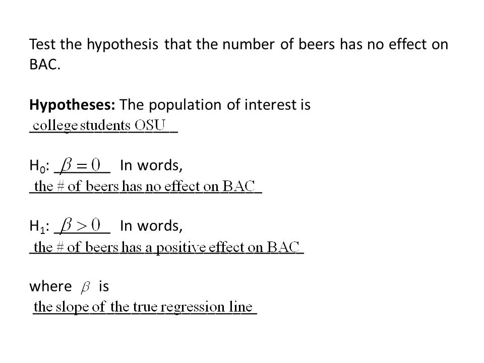 Test the hypothesis that the number of beers has no effect on BAC. Hypotheses: The population of interest is __________________ H 0 : _______ In words