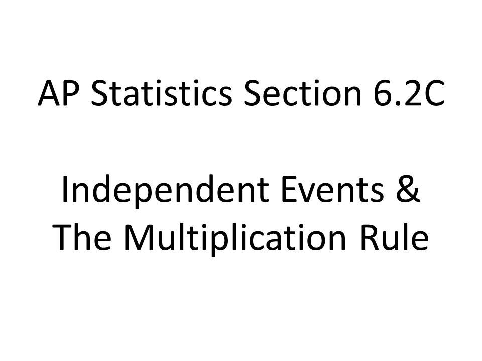 AP Statistics Section 6.2C Independent Events & The Multiplication Rule