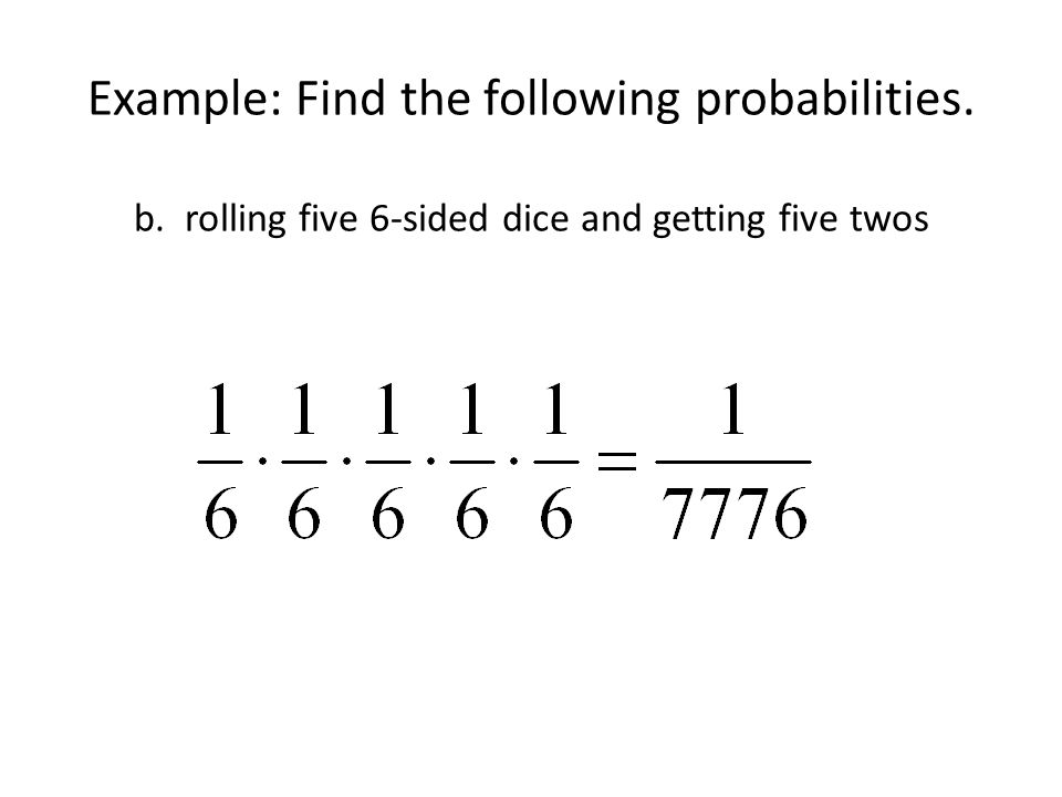 Example: Find the following probabilities. b. rolling five 6-sided dice and getting five twos