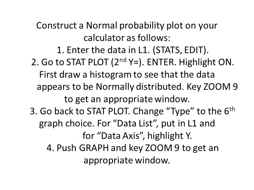 Construct a Normal probability plot on your calculator as follows: 1.