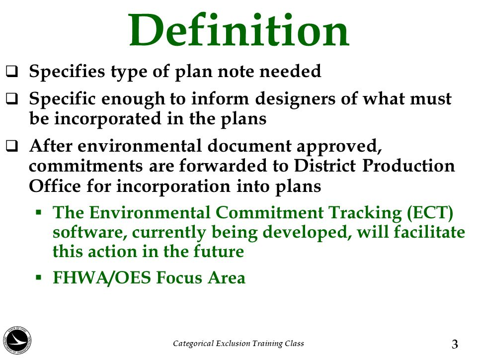 Definition  Specifies type of plan note needed  Specific enough to inform designers of what must be incorporated in the plans  After environmental document approved, commitments are forwarded to District Production Office for incorporation into plans  The Environmental Commitment Tracking (ECT) software, currently being developed, will facilitate this action in the future  FHWA/OES Focus Area 3 Categorical Exclusion Training Class