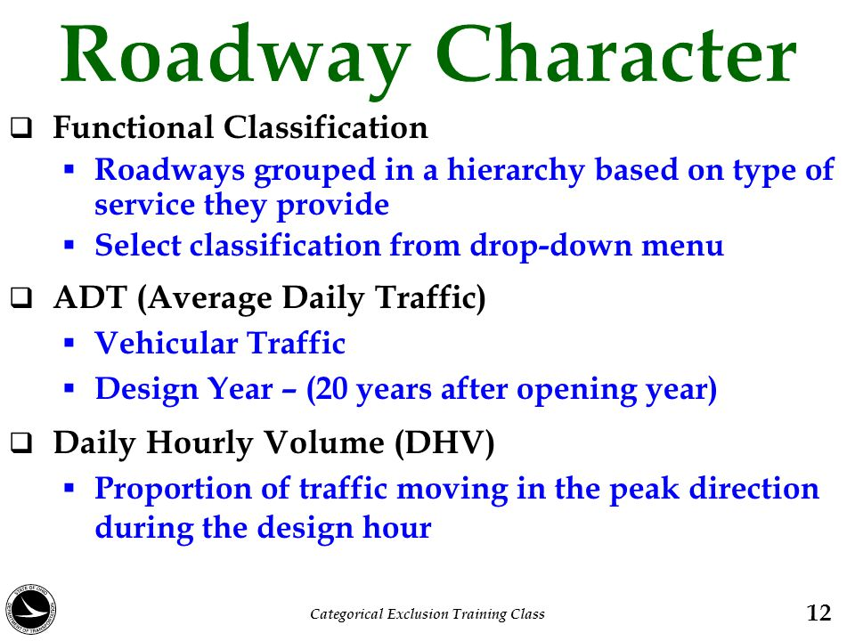  Functional Classification  Roadways grouped in a hierarchy based on type of service they provide  Select classification from drop-down menu  ADT (Average Daily Traffic)  Vehicular Traffic  Design Year – (20 years after opening year)  Daily Hourly Volume (DHV)  Proportion of traffic moving in the peak direction during the design hour 12 Categorical Exclusion Training Class