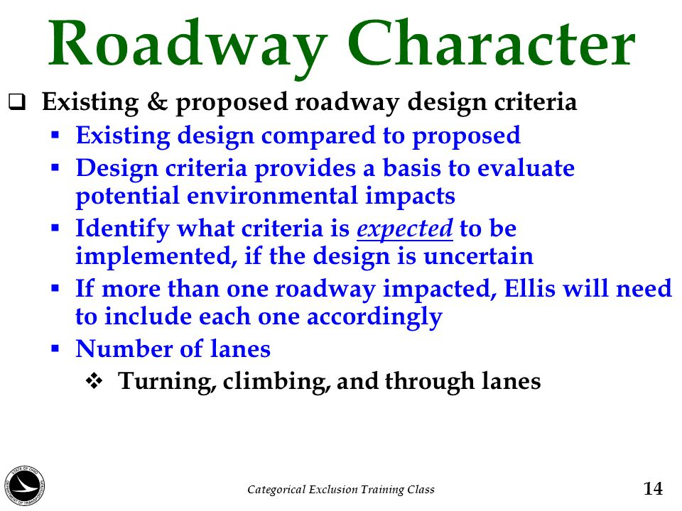  Existing & proposed roadway design criteria  Existing design compared to proposed  Design criteria provides a basis to evaluate potential environmental impacts  Identify what criteria is expected to be implemented, if the design is uncertain  If more than one roadway impacted, Ellis will need to include each one accordingly  Number of lanes  Turning, climbing, and through lanes 14 Categorical Exclusion Training Class