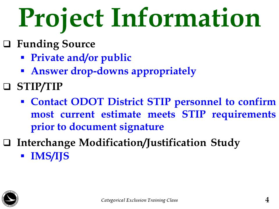 Project Information  Funding Source  Private and/or public  Answer drop-downs appropriately  STIP/TIP  Contact ODOT District STIP personnel to confirm most current estimate meets STIP requirements prior to document signature  Interchange Modification/Justification Study  IMS/IJS 4 Categorical Exclusion Training Class