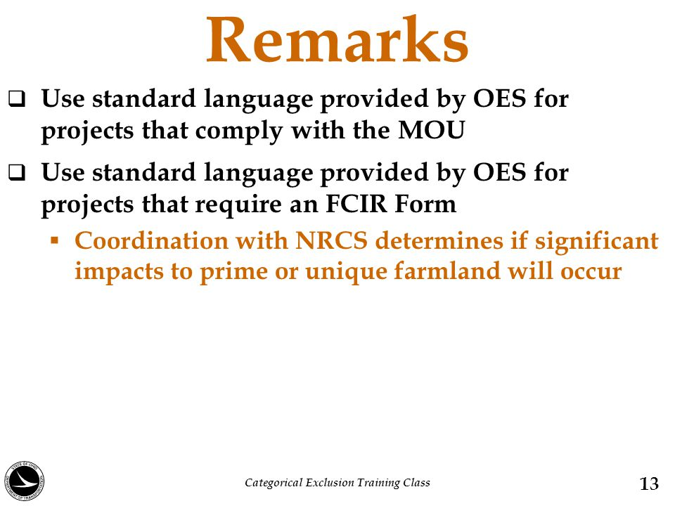 Remarks  Use standard language provided by OES for projects that comply with the MOU  Use standard language provided by OES for projects that require an FCIR Form  Coordination with NRCS determines if significant impacts to prime or unique farmland will occur 13 Categorical Exclusion Training Class