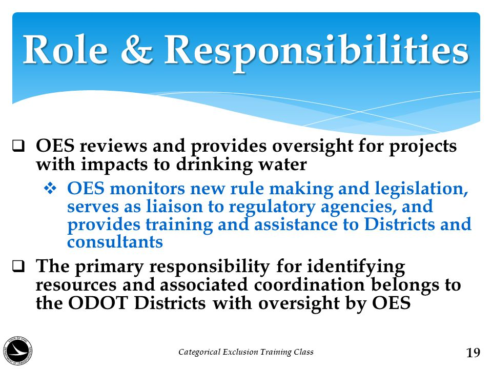 OES reviews and provides oversight for projects with impacts to drinking water  OES monitors new rule making and legislation, serves as liaison to regulatory agencies, and provides training and assistance to Districts and consultants  The primary responsibility for identifying resources and associated coordination belongs to the ODOT Districts with oversight by OES Role & Responsibilities 19 Categorical Exclusion Training Class
