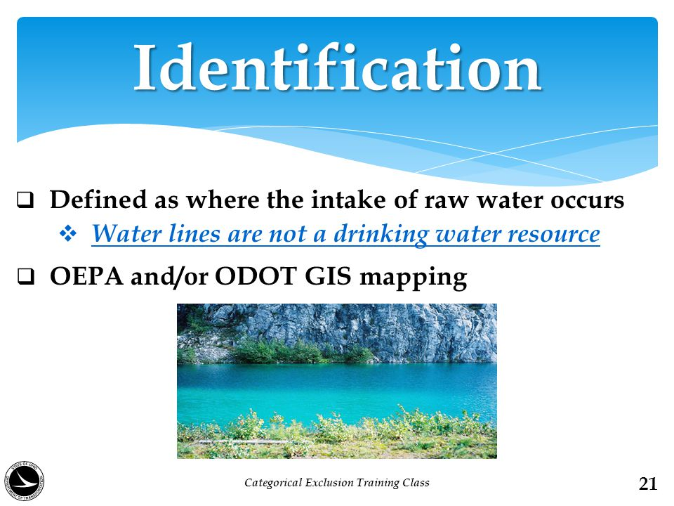  Defined as where the intake of raw water occurs  Water lines are not a drinking water resource  OEPA and/or ODOT GIS mapping Identification 21 Categorical Exclusion Training Class