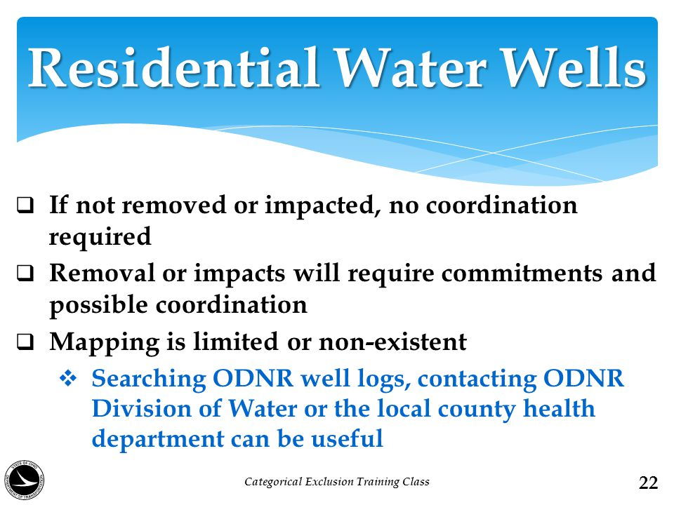  If not removed or impacted, no coordination required  Removal or impacts will require commitments and possible coordination  Mapping is limited or non-existent  Searching ODNR well logs, contacting ODNR Division of Water or the local county health department can be useful Residential Water Wells 22 Categorical Exclusion Training Class