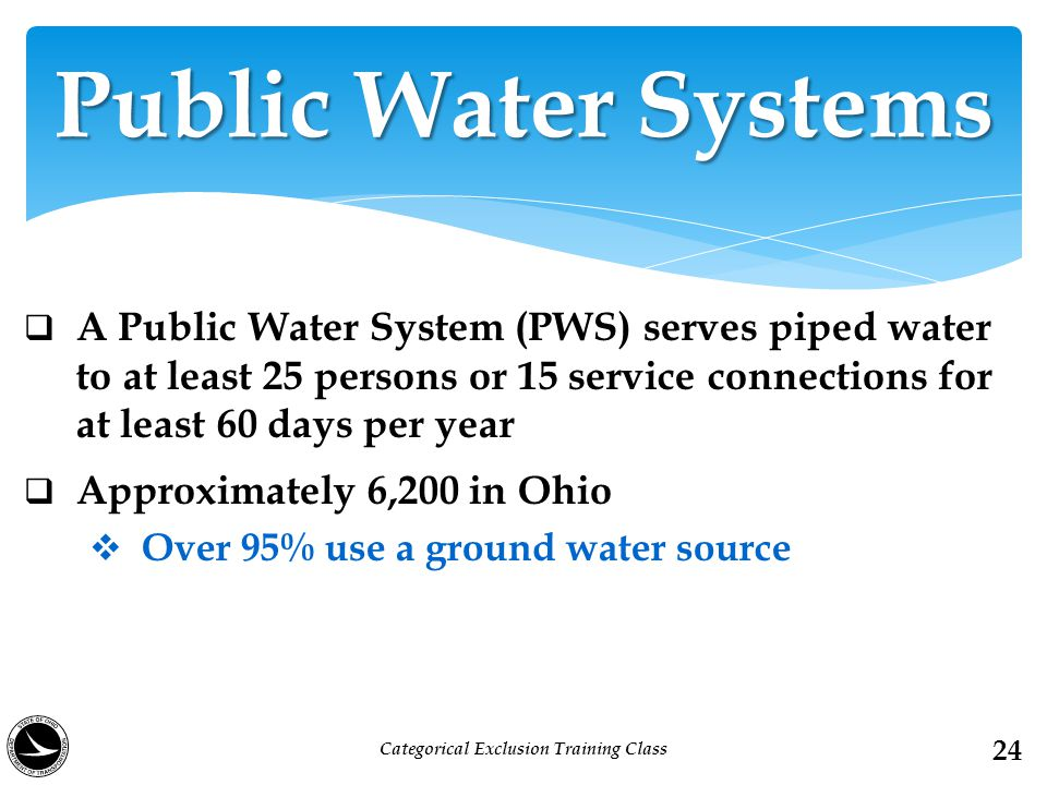  A Public Water System (PWS) serves piped water to at least 25 persons or 15 service connections for at least 60 days per year  Approximately 6,200 in Ohio  Over 95% use a ground water source Public Water Systems 24 Categorical Exclusion Training Class