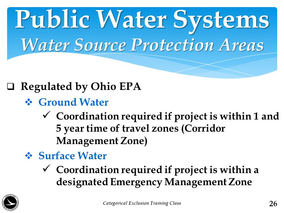  Regulated by Ohio EPA  Ground Water Coordination required if project is within 1 and 5 year time of travel zones (Corridor Management Zone)  Surface Water Coordination required if project is within a designated Emergency Management Zone Public Water Systems Water Source Protection Areas 26 Categorical Exclusion Training Class