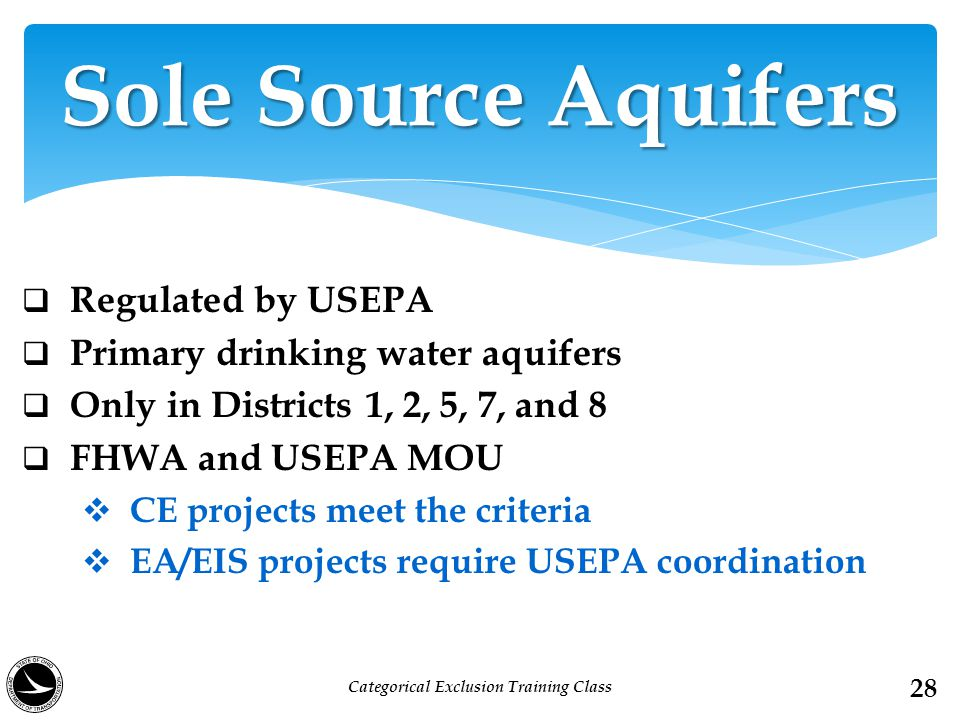  Regulated by USEPA  Primary drinking water aquifers  Only in Districts 1, 2, 5, 7, and 8  FHWA and USEPA MOU  CE projects meet the criteria  EA/EIS projects require USEPA coordination Sole Source Aquifers 28 Categorical Exclusion Training Class