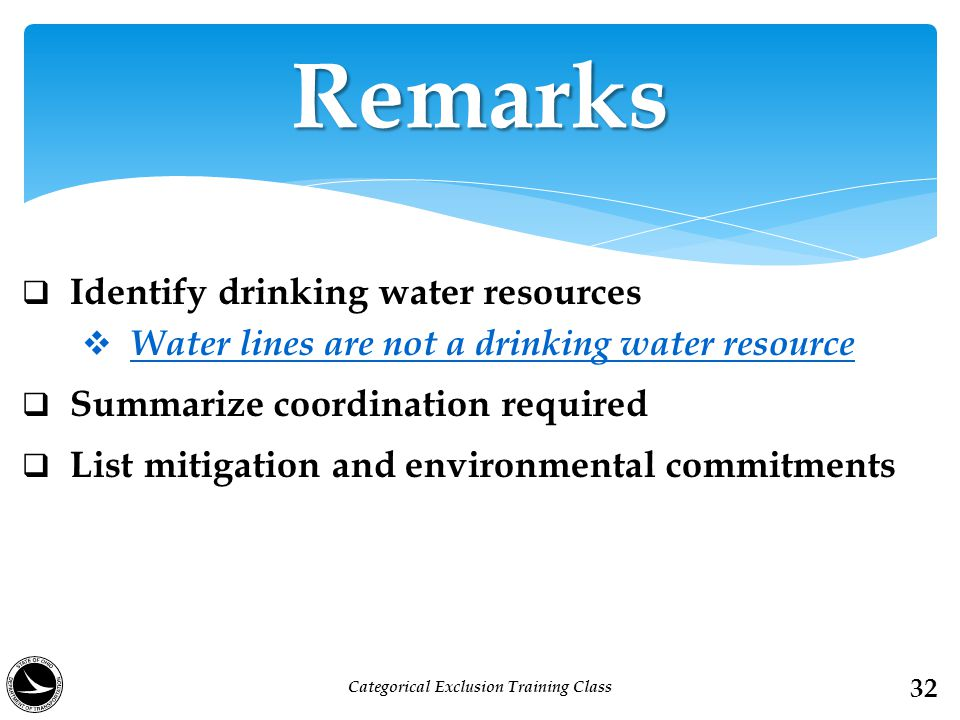  Identify drinking water resources  Water lines are not a drinking water resource  Summarize coordination required  List mitigation and environmental commitments Remarks 32 Categorical Exclusion Training Class
