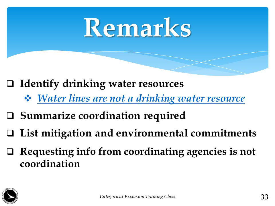  Identify drinking water resources  Water lines are not a drinking water resource  Summarize coordination required  List mitigation and environmental commitments  Requesting info from coordinating agencies is not coordination Remarks 33 Categorical Exclusion Training Class