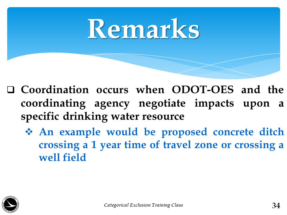  Coordination occurs when ODOT-OES and the coordinating agency negotiate impacts upon a specific drinking water resource  An example would be proposed concrete ditch crossing a 1 year time of travel zone or crossing a well field Remarks 34 Categorical Exclusion Training Class