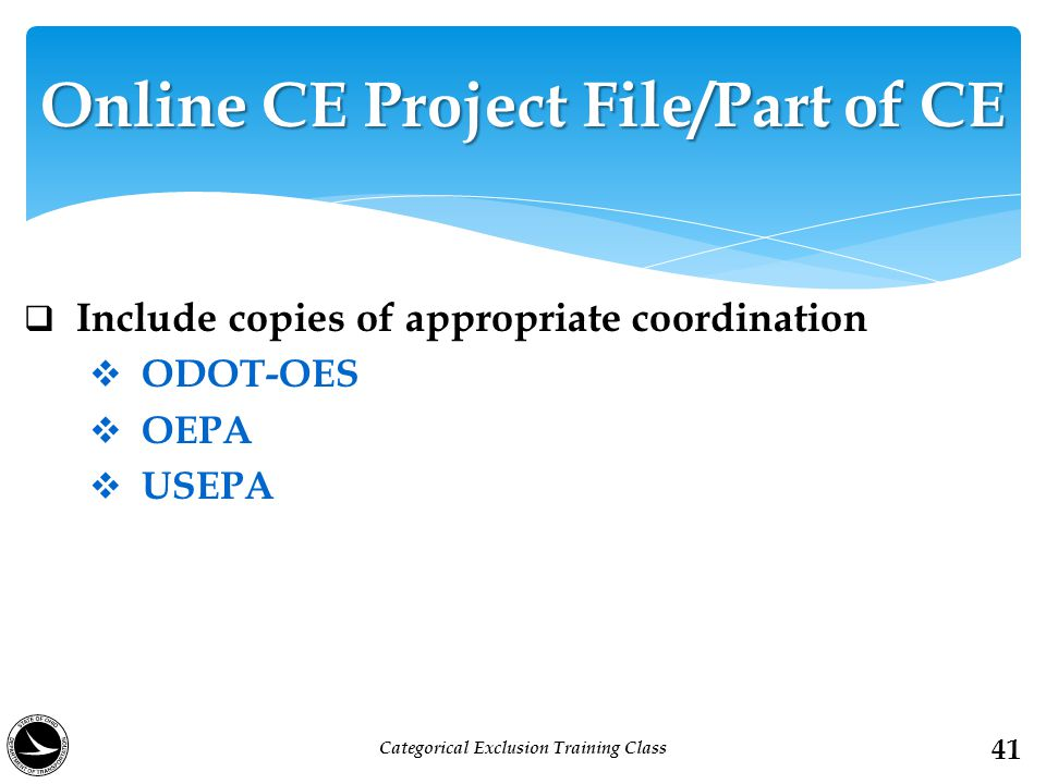  Include copies of appropriate coordination  ODOT-OES  OEPA  USEPA 41 Online CE Project File/Part of CE Categorical Exclusion Training Class