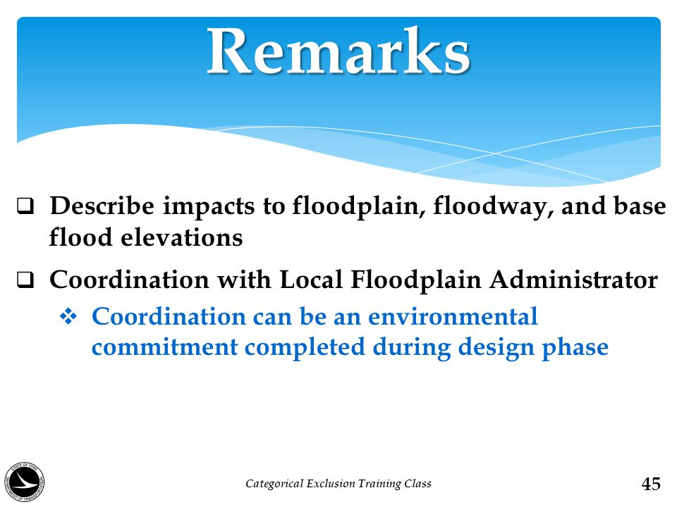  Describe impacts to floodplain, floodway, and base flood elevations  Coordination with Local Floodplain Administrator  Coordination can be an environmental commitment completed during design phase Remarks 45 Categorical Exclusion Training Class