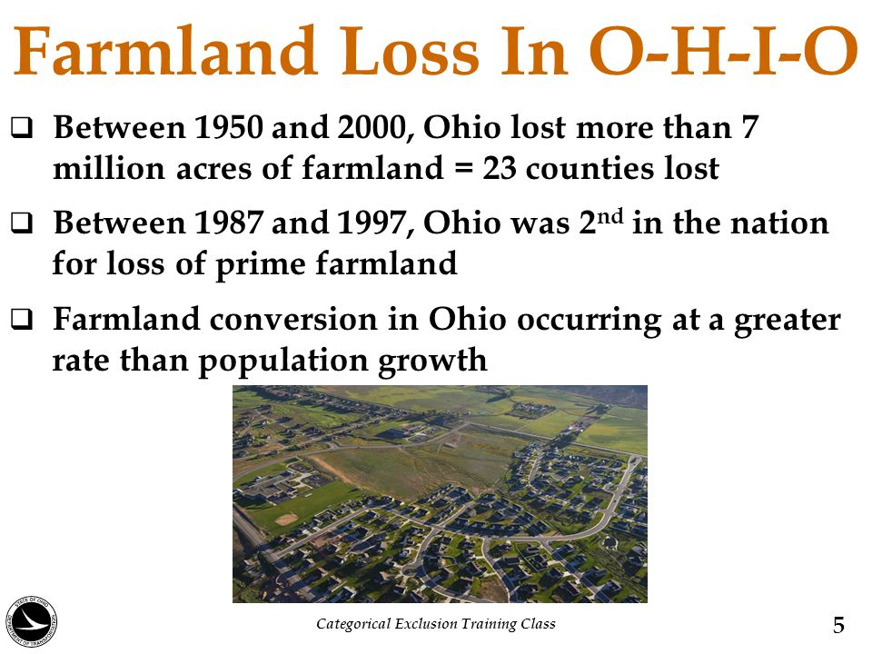 Farmland Loss In O-H-I-O  Between 1950 and 2000, Ohio lost more than 7 million acres of farmland = 23 counties lost  Between 1987 and 1997, Ohio was 2 nd in the nation for loss of prime farmland  Farmland conversion in Ohio occurring at a greater rate than population growth 5 Categorical Exclusion Training Class