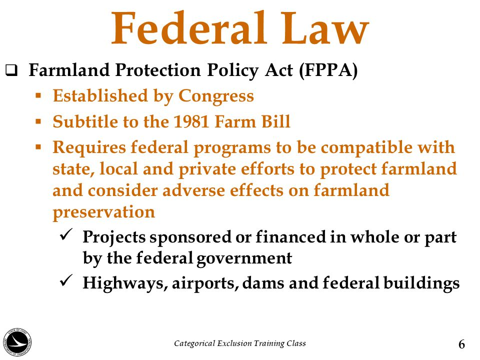 Federal Law  Farmland Protection Policy Act (FPPA)  Established by Congress  Subtitle to the 1981 Farm Bill  Requires federal programs to be compa