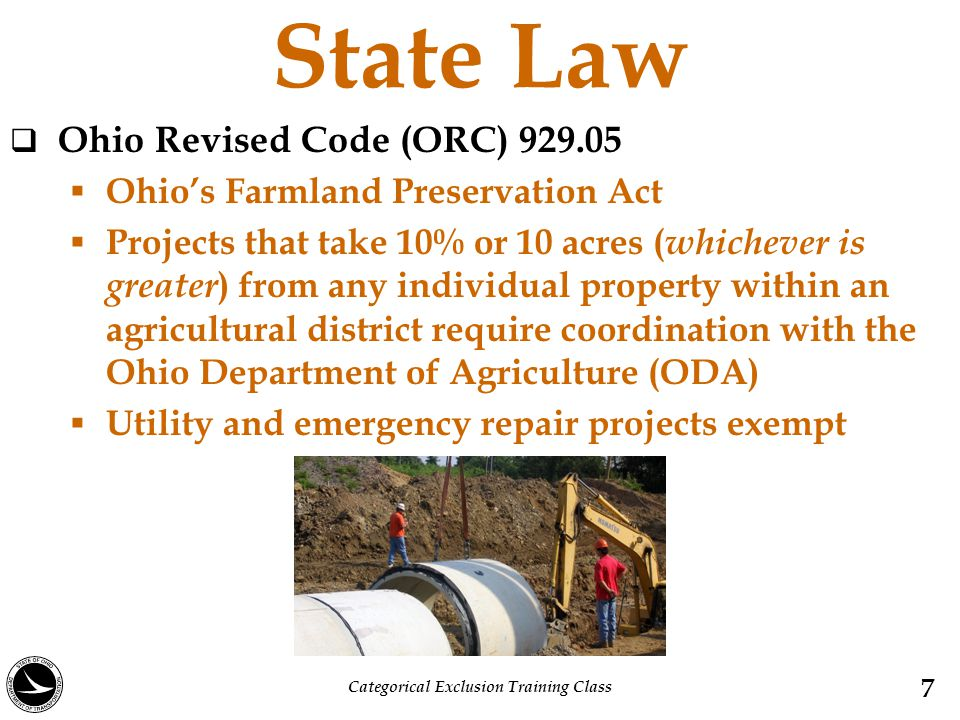 State Law  Ohio Revised Code (ORC) 929.05  Ohio's Farmland Preservation Act  Projects that take 10% or 10 acres ( whichever is greater ) from any individual property within an agricultural district require coordination with the Ohio Department of Agriculture (ODA)  Utility and emergency repair projects exempt 7 Categorical Exclusion Training Class