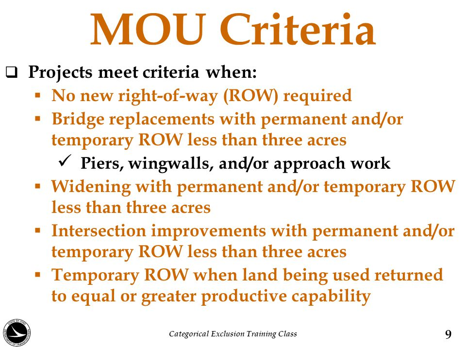 MOU Criteria  Projects meet criteria when:  No new right-of-way (ROW) required  Bridge replacements with permanent and/or temporary ROW less than three acres Piers, wingwalls, and/or approach work  Widening with permanent and/or temporary ROW less than three acres  Intersection improvements with permanent and/or temporary ROW less than three acres  Temporary ROW when land being used returned to equal or greater productive capability 9 Categorical Exclusion Training Class