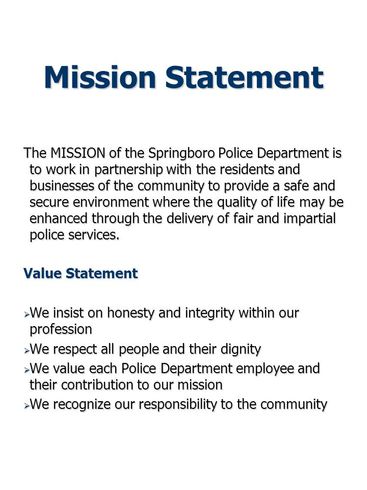 Mission Statement The MISSION of the Springboro Police Department is to work in partnership with the residents and businesses of the community to provide a safe and secure environment where the quality of life may be enhanced through the delivery of fair and impartial police services.