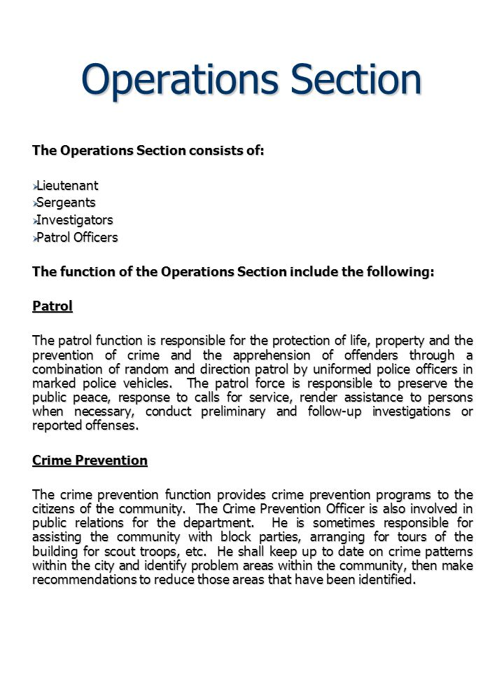 Operations Section The Operations Section consists of:  Lieutenant  Sergeants  Investigators  Patrol Officers The function of the Operations Section include the following: Patrol The patrol function is responsible for the protection of life, property and the prevention of crime and the apprehension of offenders through a combination of random and direction patrol by uniformed police officers in marked police vehicles.