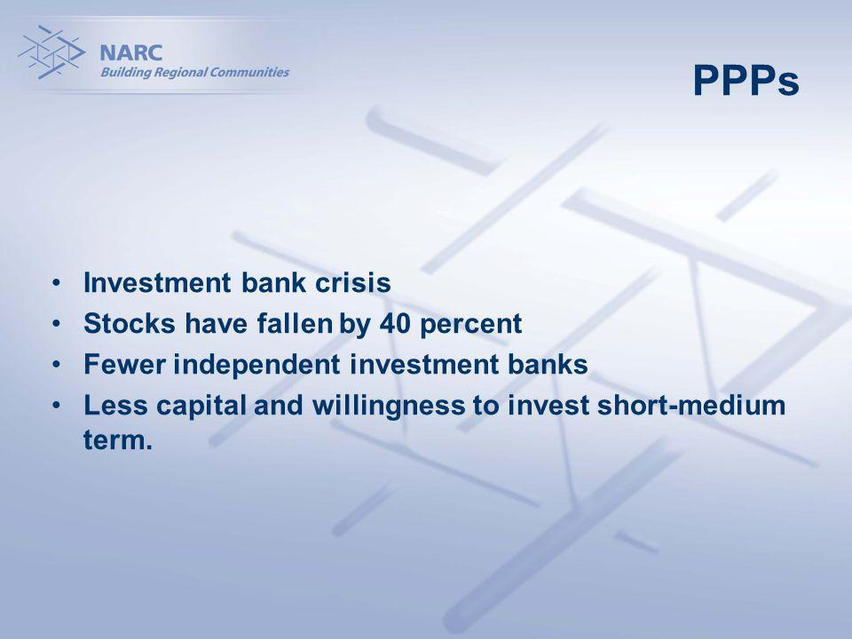 PPPs Investment bank crisis Stocks have fallen by 40 percent Fewer independent investment banks Less capital and willingness to invest short-medium term.