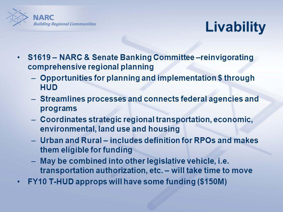 Livability S1619 – NARC & Senate Banking Committee –reinvigorating comprehensive regional planning –Opportunities for planning and implementation $ through HUD –Streamlines processes and connects federal agencies and programs –Coordinates strategic regional transportation, economic, environmental, land use and housing –Urban and Rural – includes definition for RPOs and makes them eligible for funding –May be combined into other legislative vehicle, i.e.