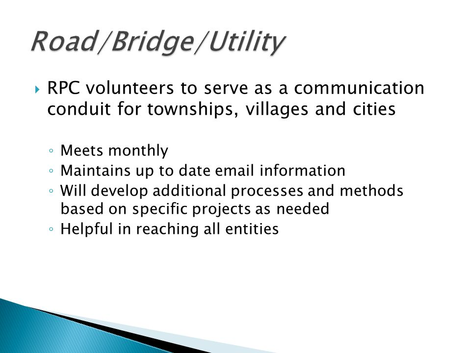  RPC volunteers to serve as a communication conduit for townships, villages and cities ◦ Meets monthly ◦ Maintains up to date email information ◦ Will develop additional processes and methods based on specific projects as needed ◦ Helpful in reaching all entities