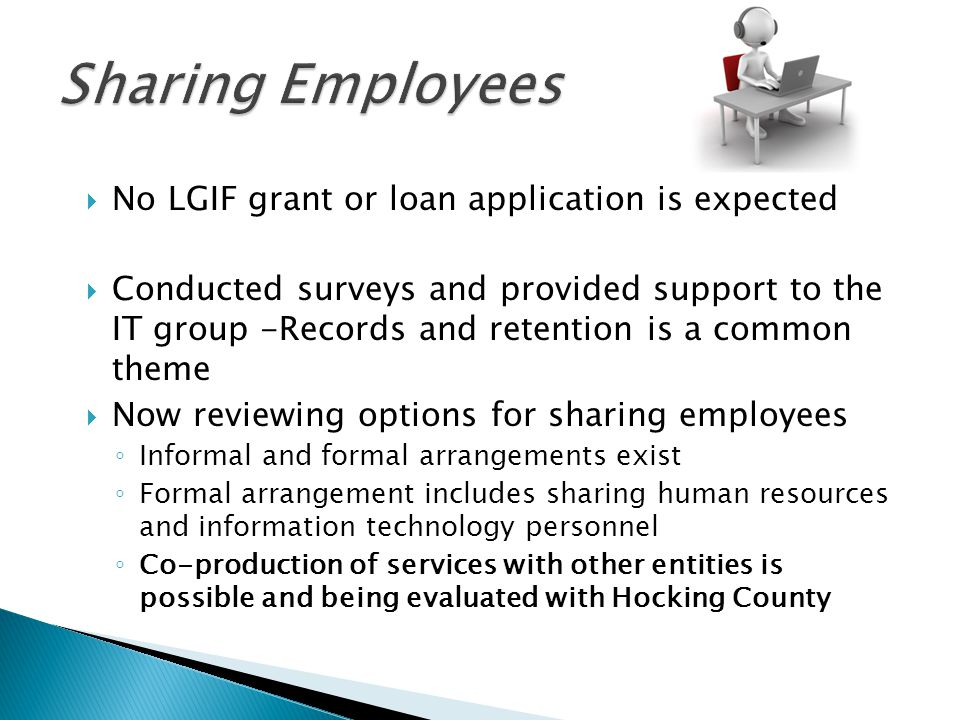  No LGIF grant or loan application is expected  Conducted surveys and provided support to the IT group -Records and retention is a common theme  Now reviewing options for sharing employees ◦ Informal and formal arrangements exist ◦ Formal arrangement includes sharing human resources and information technology personnel ◦ Co-production of services with other entities is possible and being evaluated with Hocking County