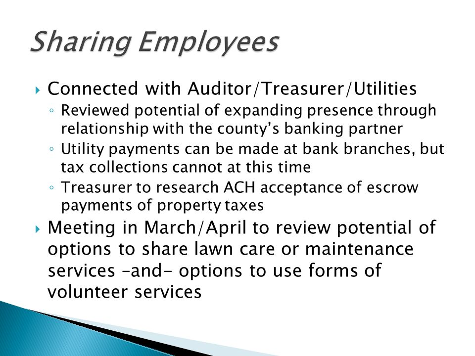  Connected with Auditor/Treasurer/Utilities ◦ Reviewed potential of expanding presence through relationship with the county's banking partner ◦ Utility payments can be made at bank branches, but tax collections cannot at this time ◦ Treasurer to research ACH acceptance of escrow payments of property taxes  Meeting in March/April to review potential of options to share lawn care or maintenance services –and- options to use forms of volunteer services