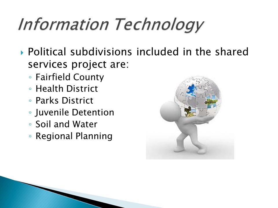  Political subdivisions included in the shared services project are: ◦ Fairfield County ◦ Health District ◦ Parks District ◦ Juvenile Detention ◦ Soil and Water ◦ Regional Planning